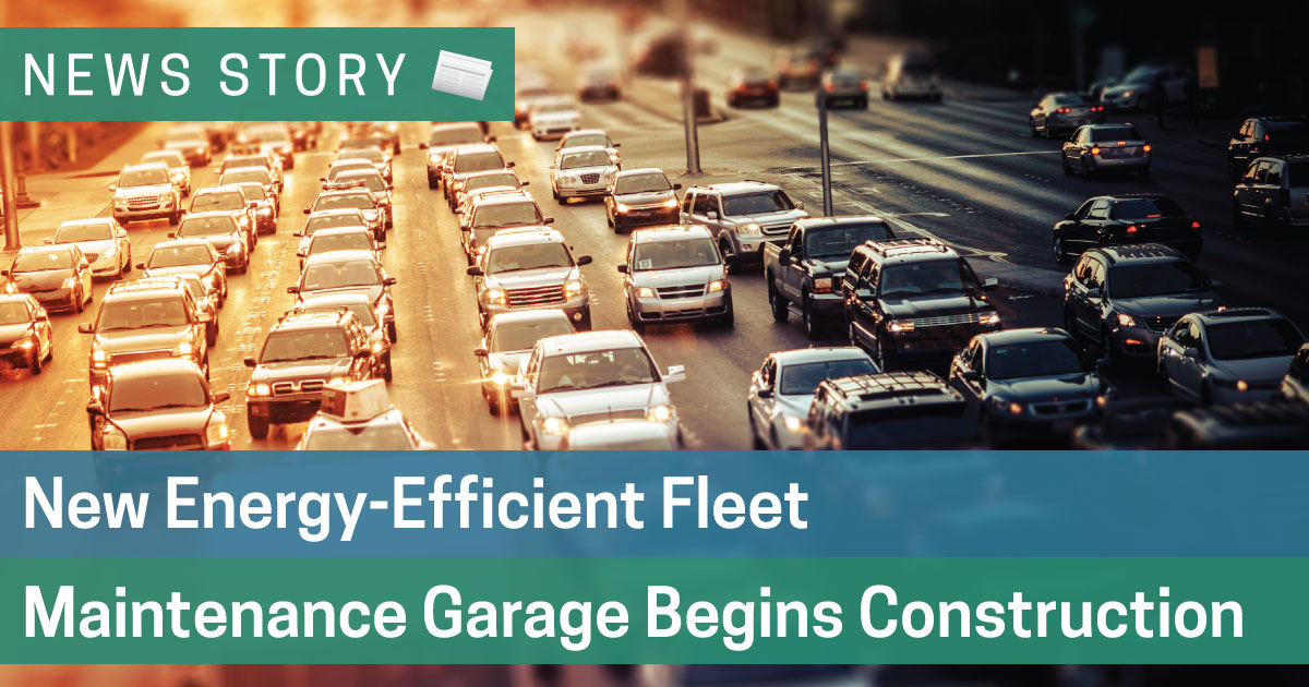 New Energy-Efficient Fleet Maintenance Garage Begins Construction